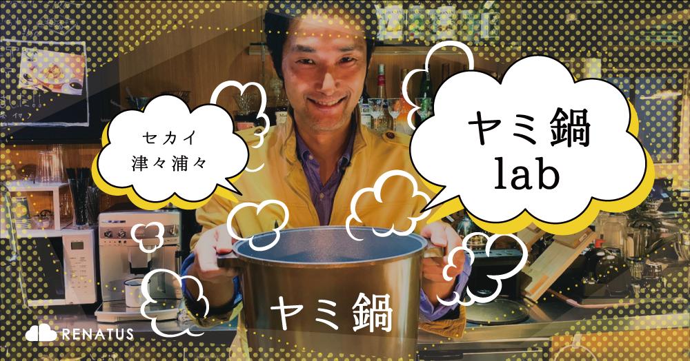 """2/28 セカイ津々浦々""""ヤミ鍋lab"""" Vol.4 at Renatus cafe"""